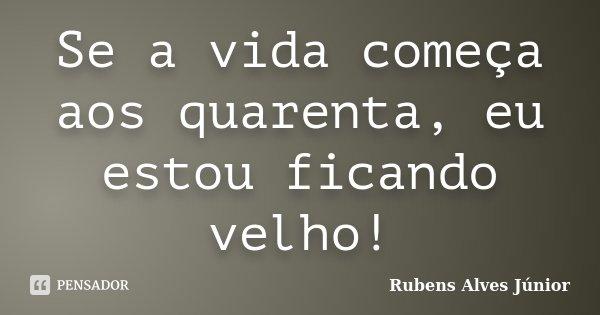 Se a vida começa aos quarenta, eu estou ficando velho!... Frase de Rubens Alves Júnior.
