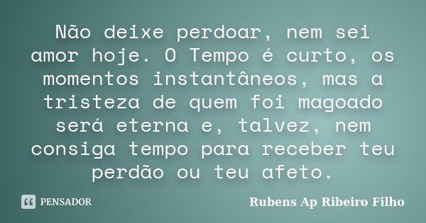 Não deixe perdoar, nem sei amor hoje. O Tempo é curto, os momentos instantâneos, mas a tristeza de quem foi magoado será eterna e, talvez, nem consiga tempo par... Frase de Rubens Ap Ribeiro Filho.