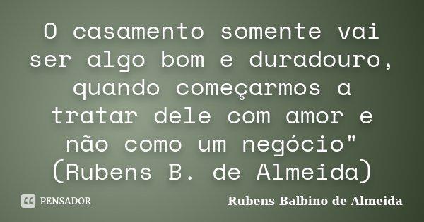 """O casamento somente vai ser algo bom e duradouro, quando começarmos a tratar dele com amor e não como um negócio"""" (Rubens B. de Almeida)... Frase de Rubens Balbino de Almeida."""