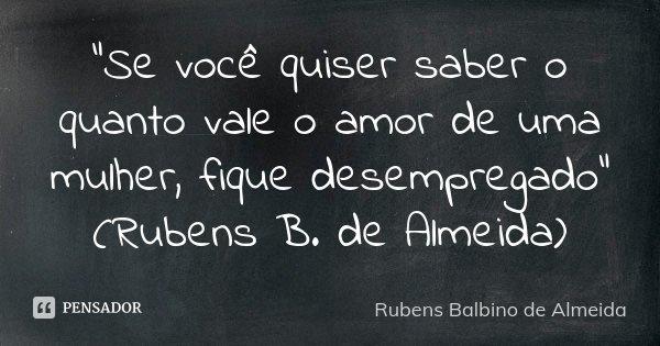 """""""Se você quiser saber o quanto vale o amor de uma mulher, fique desempregado"""" (Rubens B. de Almeida)... Frase de Rubens Balbino de Almeida."""
