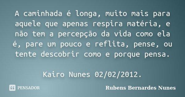 A caminhada é longa, muito mais para aquele que apenas respira matéria, e não tem a percepção da vida como ela é, pare um pouco e reflita, pense, ou tente desco... Frase de Rubens Bernardes Nunes.