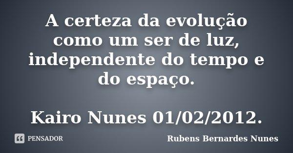 A certeza da evolução como um ser de luz, independente do tempo e do espaço. Kairo Nunes 01/02/2012.... Frase de Rubens Bernardes Nunes.