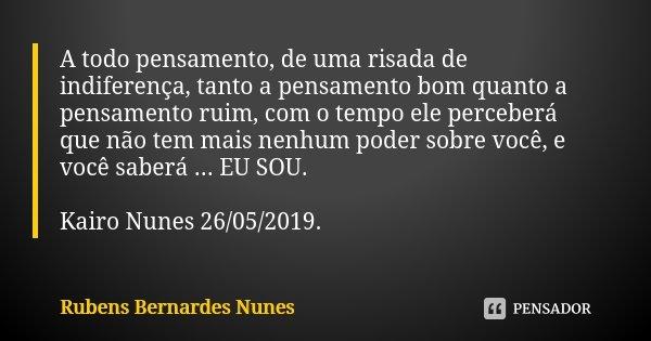 A todo pensamento, de uma risada de indiferença, tanto a pensamento bom quanto a pensamento ruim, com o tempo ele perceberá que não tem mais nenhum poder sobre ... Frase de Rubens Bernardes Nunes.