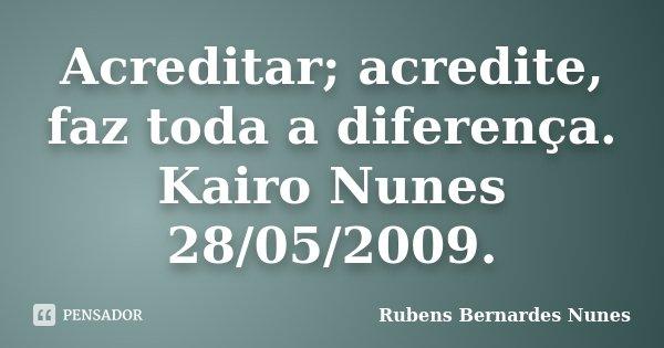 Acreditar; acredite, faz toda a diferença. Kairo Nunes 28/05/2009.... Frase de Rubens Bernardes Nunes.