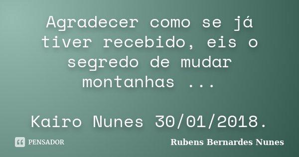 Agradecer como se já tiver recebido, eis o segredo de mudar montanhas ... Kairo Nunes 30/01/2018.... Frase de Rubens Bernardes Nunes.