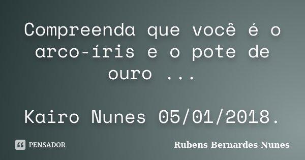 Compreenda que você é o arco-íris e o pote de ouro ... Kairo Nunes 05/01/2018.... Frase de Rubens Bernardes Nunes.