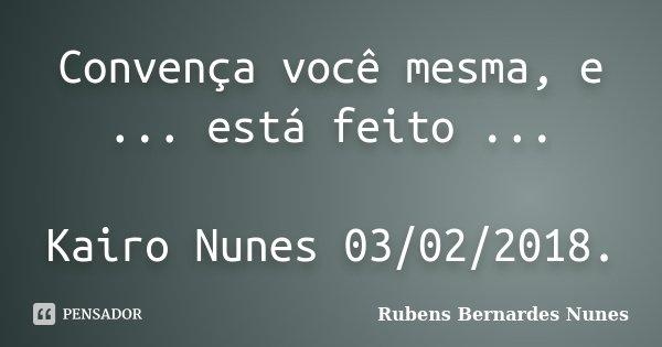 Convença você mesma, e ... está feito ... Kairo Nunes 03/02/2018.... Frase de Rubens Bernardes Nunes.