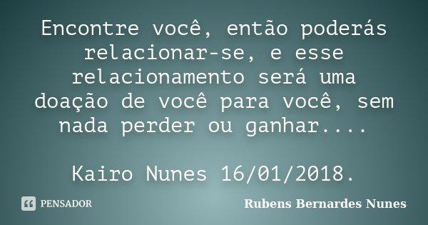 Encontre você, então poderás relacionar-se, e esse relacionamento será uma doação de você para você, sem nada perder ou ganhar.... Kairo Nunes 16/01/2018.... Frase de Rubens Bernardes Nunes.