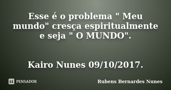 """Esse é o problema """" Meu mundo"""" cresça espiritualmente e seja """" O MUNDO"""". Kairo Nunes 09/10/2017.... Frase de Rubens Bernardes Nunes."""