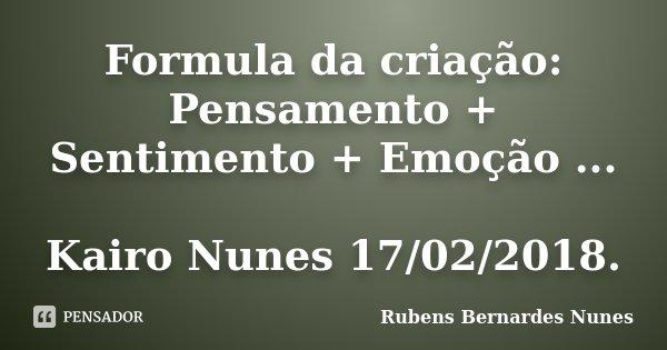 Formula da criação: Pensamento + Sentimento + Emoção ... Kairo Nunes 17/02/2018.... Frase de Rubens Bernardes Nunes.