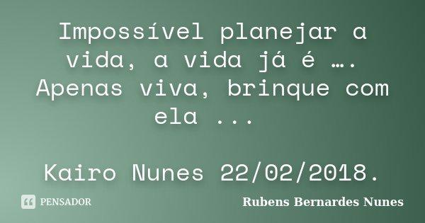 Impossível planejar a vida, a vida já é …. Apenas viva, brinque com ela ... Kairo Nunes 22/02/2018.... Frase de Rubens Bernardes Nunes.