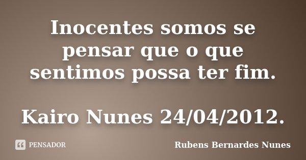 Inocentes somos se pensar que o que sentimos possa ter fim. Kairo Nunes 24/04/2012.... Frase de Rubens Bernardes Nunes.