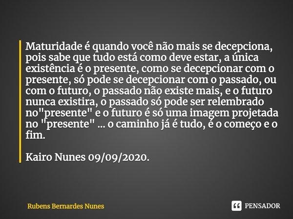 Maturidade é quando você não mais se decepciona, pois sabe que tudo está como deve estar, a única existência é o presente, como se decepcionar com o presente, ... Frase de Rubens Bernardes Nunes.
