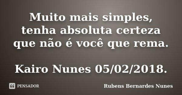 Muito mais simples, tenha absoluta certeza que não é você que rema. Kairo Nunes 05/02/2018.... Frase de Rubens Bernardes Nunes.
