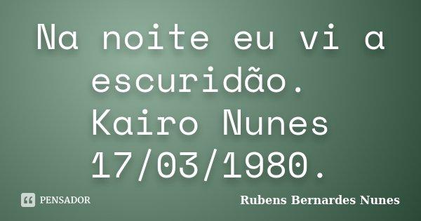 Na noite eu vi a escuridão. Kairo Nunes 17/03/1980.... Frase de Rubens Bernardes Nunes.