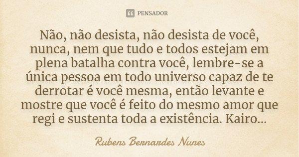 Não, não desista, não desista de você, nunca, nem que tudo e todos estejam em plena batalha contra você, lembre-se a única pessoa em todo universo capaz de te d... Frase de Rubens Bernardes Nunes.