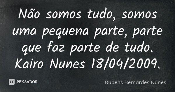 Não somos tudo, somos uma pequena parte, parte que faz parte de tudo. Kairo Nunes 18/04/2009.... Frase de Rubens Bernardes Nunes.