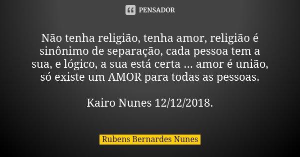 Não tenha religião, tenha amor, religião é sinônimo de separação, cada pessoa tem a sua, e lógico, a sua está certa ... amor é união, só existe um AMOR para tod... Frase de Rubens Bernardes Nunes.