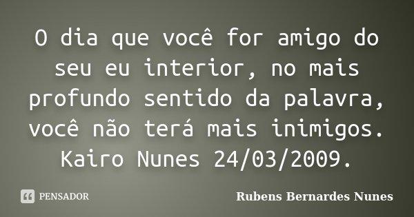 O dia que você for amigo do seu eu interior, no mais profundo sentido da palavra, você não terá mais inimigos. Kairo Nunes 24/03/2009.... Frase de Rubens Bernardes Nunes.