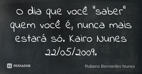 """O dia que você """"saber"""" quem você é, nunca mais estará só. Kairo Nunes 22/05/2009.... Frase de Rubens Bernardes Nunes."""