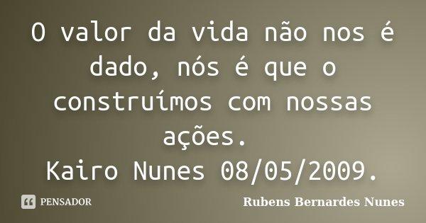 O valor da vida não nos é dado, nós é que o construímos com nossas ações. Kairo Nunes 08/05/2009.... Frase de Rubens Bernardes Nunes.