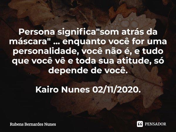 """Persona significa """"som atrás da máscara"""" ... enquanto você for uma personalidade, você não é, e tudo que você vê e toda sua atitude, só depende de vo... Frase de Rubens Bernardes Nunes."""