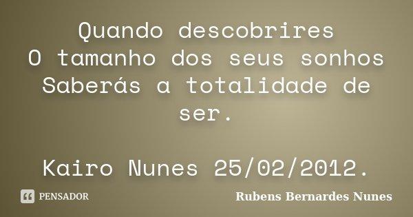 Quando descobrires O tamanho dos seus sonhos Saberás a totalidade de ser. Kairo Nunes 25/02/2012.... Frase de Rubens Bernardes Nunes.