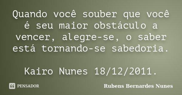 Quando você souber que você é seu maior obstáculo a vencer, alegre-se, o saber está tornando-se sabedoria. Kairo Nunes 18/12/2011.... Frase de Rubens Bernardes Nunes.