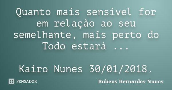 Quanto mais sensível for em relação ao seu semelhante, mais perto do Todo estará ... Kairo Nunes 30/01/2018.... Frase de Rubens Bernardes Nunes.
