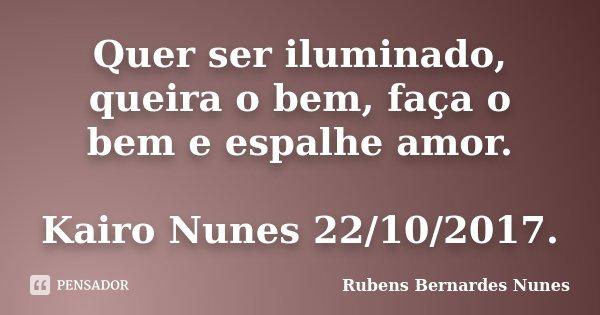 Quer ser iluminado, queira o bem, faça o bem e espalhe amor. Kairo Nunes 22/10/2017.... Frase de Rubens Bernardes Nunes.