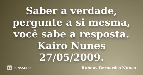 Saber a verdade, pergunte a si mesma, você sabe a resposta. Kairo Nunes 27/05/2009.... Frase de Rubens Bernardes Nunes.