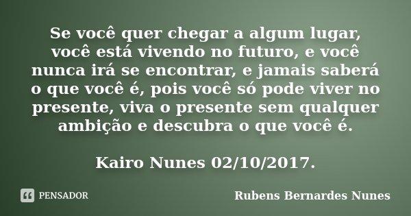 Se você quer chegar a algum lugar, você está vivendo no futuro, e você nunca irá se encontrar, e jamais saberá o que você é, pois você só pode viver no presente... Frase de Rubens Bernardes Nunes.