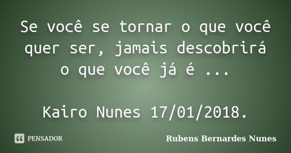 Se você se tornar o que você quer ser, jamais descobrirá o que você já é ... Kairo Nunes 17/01/2018.... Frase de Rubens Bernardes Nunes.