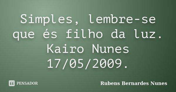 Simples, lembre-se que és filho da luz. Kairo Nunes 17/05/2009.... Frase de Rubens Bernardes Nunes.