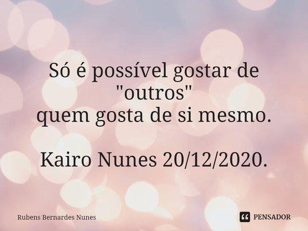 """ Só é possível gostar de """"outros"""" quem gosta de si mesmo. Kairo Nunes 20/12/2020.... Frase de Rubens Bernardes Nunes."""