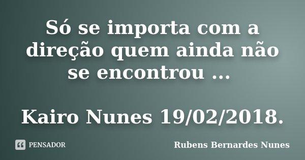 Só se importa com a direção quem ainda não se encontrou ... Kairo Nunes 19/02/2018.... Frase de Rubens Bernardes Nunes.