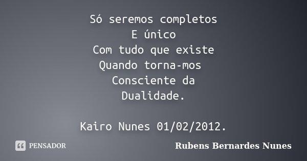 Só seremos completos E único Com tudo que existe Quando torna-mos Consciente da Dualidade. Kairo Nunes 01/02/2012.... Frase de Rubens Bernardes Nunes.