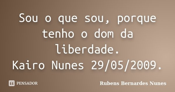Sou o que sou, porque tenho o dom da liberdade. Kairo Nunes 29/05/2009.... Frase de Rubens Bernardes Nunes.