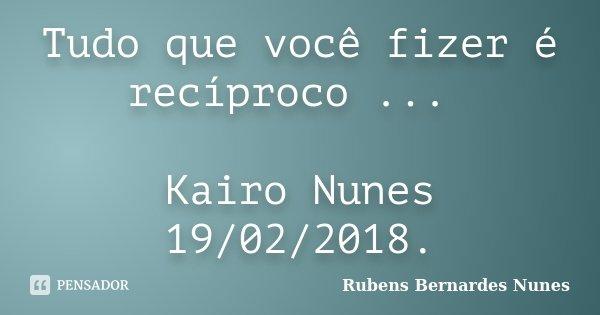 Tudo que você fizer é recíproco ... Kairo Nunes 19/02/2018.... Frase de Rubens Bernardes Nunes.