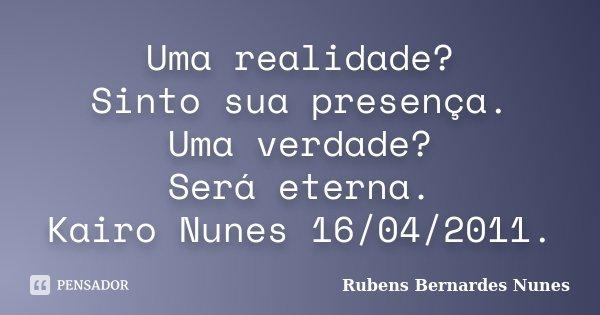 Uma realidade? Sinto sua presença. Uma verdade? Será eterna. Kairo Nunes 16/04/2011.... Frase de Rubens Bernardes Nunes.