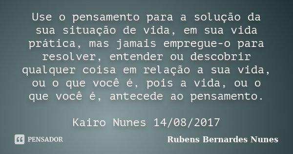 Use o pensamento para a solução da sua situação de vida, em sua vida prática, mas jamais empregue-o para resolver, entender ou descobrir qualquer coisa em relaç... Frase de Rubens Bernardes Nunes.