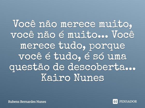 Você não merece muito, você não é muito ... Você merece tudo, porque você é tudo, é só uma questão de descoberta ... Kairo Nunes 02/02/ 2018.... Frase de Rubens Bernardes Nunes.