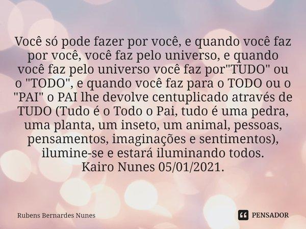 """Você só pode fazer por você, e quando você faz por você, você faz pelo universo, e quando você faz pelo universo você faz por """"TUDO"""" ou o """"TODO&... Frase de Rubens Bernardes Nunes."""