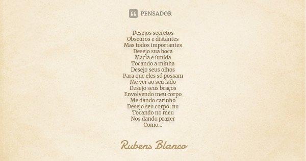 Desejos secretos Obscuros e distantes Mas todos importantes Desejo sua boca Macia e úmida Tocando a minha Desejo seus olhos Para que eles só possam Me ver ao se... Frase de Rubens Blanco.