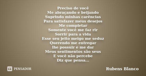 Preciso de você Me abraçando e beijando Suprindo minhas carências Para satisfazer meus desejos Me completar Somente você me faz rir Sorrir para a vida Esse seu ... Frase de Rubens Blanco.