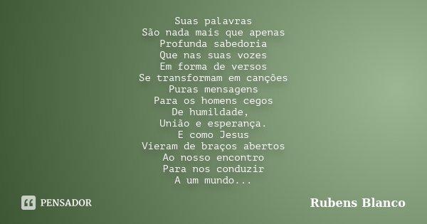 Suas palavras São nada mais que apenas Profunda sabedoria Que nas suas vozes Em forma de versos Se transformam em canções Puras mensagens Para os homens cegos D... Frase de Rubens Blanco.