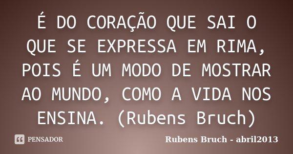 É DO CORAÇÃO QUE SAI O QUE SE EXPRESSA EM RIMA, POIS É UM MODO DE MOSTRAR AO MUNDO, COMO A VIDA NOS ENSINA. (Rubens Bruch)... Frase de Rubens Bruch - abril2013.
