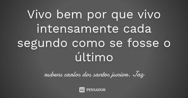 Vivo bem por que vivo intensamente cada segundo como se fosse o último... Frase de Rubens Carlos dos Santos Junior. Jaz.