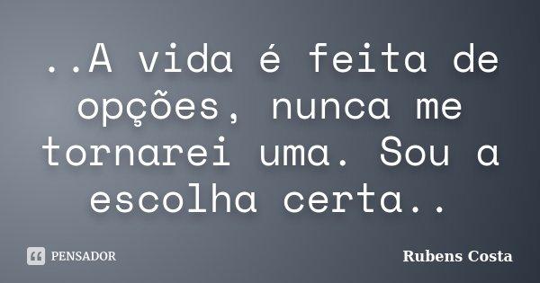 ..A vida é feita de opções, nunca me tornarei uma. Sou a escolha certa..... Frase de Rubens Costa.