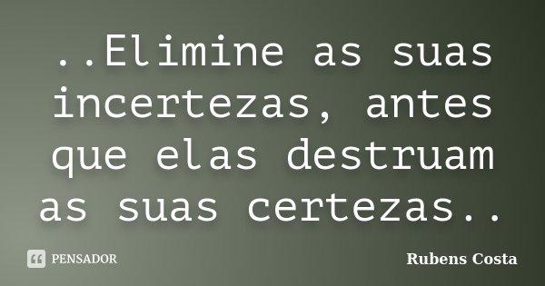 ..Elimine as suas incertezas, antes que elas destruam as suas certezas..... Frase de Rubens Costa.